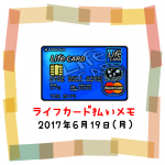 2017/6/19は54円UP↑ライフカード払いで夢貯金☆