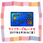 2017/6/30は167円UP↑ライフカード払いで夢貯金☆☆